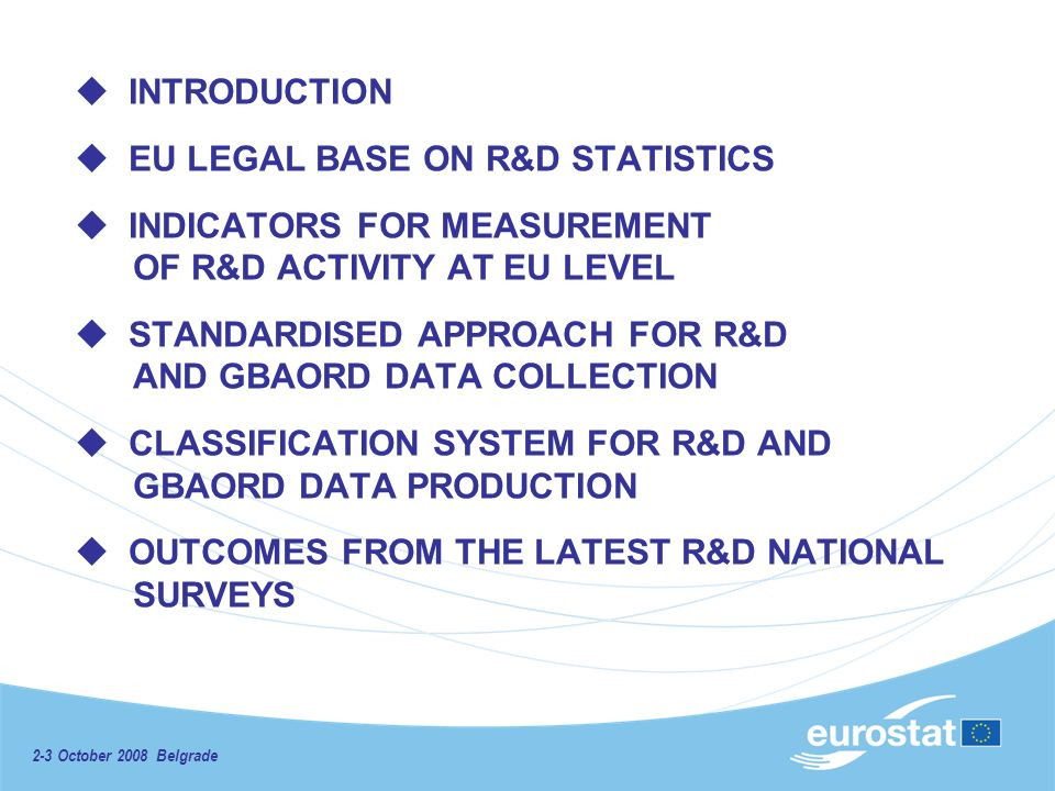INTRODUCTION EU LEGAL BASE ON R&D STATISTICS INDICATORS FOR MEASURЕMENT OF R&D ACTIVITY AT EU LEVEL STANDARDISED APPROACH FOR R&D AND GBAORD DATA COLLECTION CLASSIFICATION SYSTEM FOR R&D AND GBAORD DATA PRODUCTION OUTCOMES FROM THE LATEST R&D NATIONAL SURVEYS