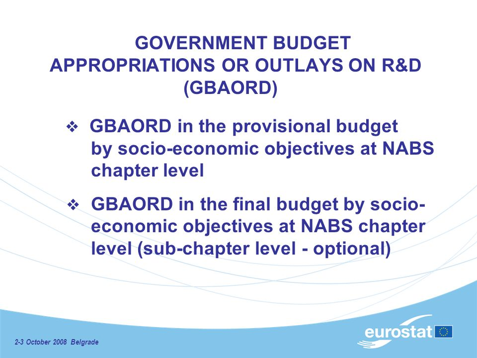 2-3 October 2008 Belgrade GOVERNMENT BUDGET APPROPRIATIONS OR OUTLAYS ON R&D (GBAORD) GBAORD in the provisional budget by socio-economic objectives at NABS chapter level GBAORD in the final budget by socio- economic objectives at NABS chapter level (sub-chapter level - optional)