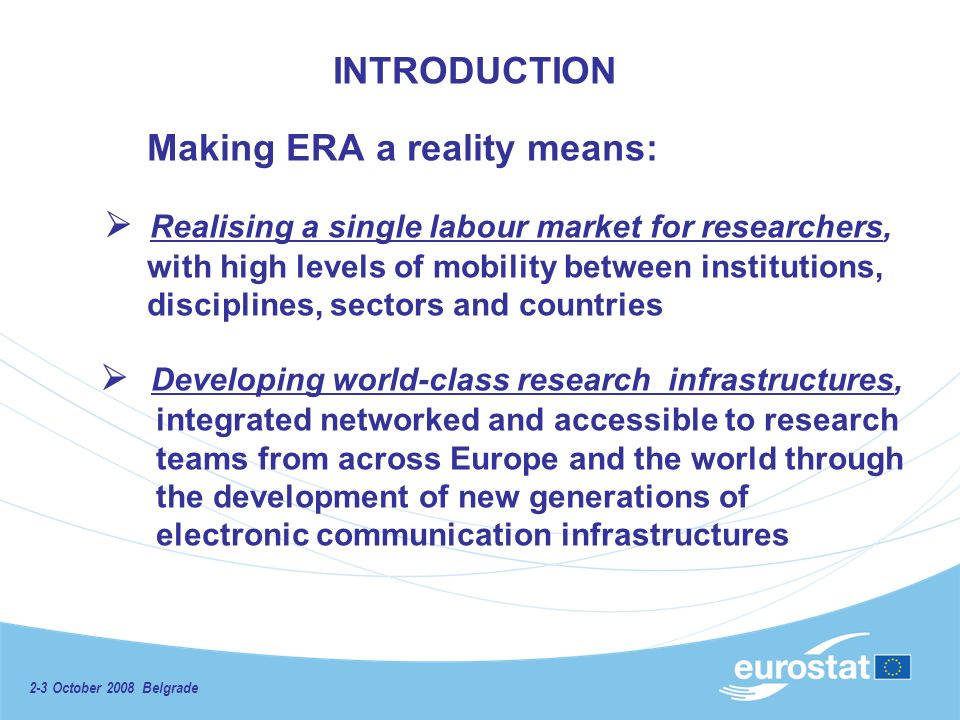 2-3 October 2008 Belgrade INTRODUCTION Making ERA a reality means: Realising a single labour market for researchers, with high levels of mobility between institutions, disciplines, sectors and countries Developing world-class research infrastructures, integrated networked and accessible to research teams from across Europe and the world through the development of new generations of electronic communication infrastructures