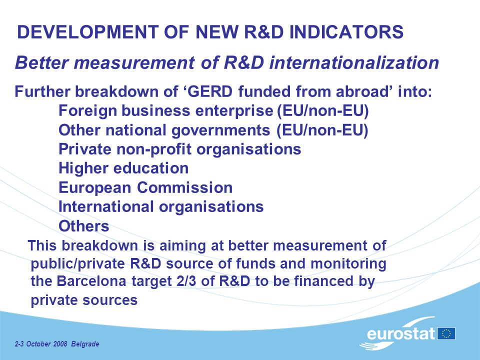 2-3 October 2008 Belgrade DEVELOPMENT OF NEW R&D INDICATORS Better measurement of R&D internationalization Further breakdown of GERD funded from abroad into: Foreign business enterprise (EU/non-EU) Other national governments (EU/non-EU) Private non-profit organisations Higher education European Commission International organisations Others This breakdown is aiming at better measurement of public/private R&D source of funds and monitoring the Barcelona target 2/3 of R&D to be financed by private sources