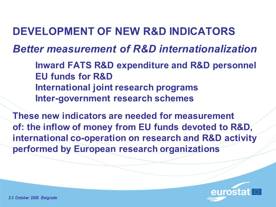 2-3 October 2008 Belgrade DEVELOPMENT OF NEW R&D INDICATORS Better measurement of R&D internationalization Inward FATS R&D expenditure and R&D personnel EU funds for R&D International joint research programs Inter-government research schemes These new indicators are needed for measurement of: the inflow of money from EU funds devoted to R&D, international co-operation on research and R&D activity performed by European research organizations