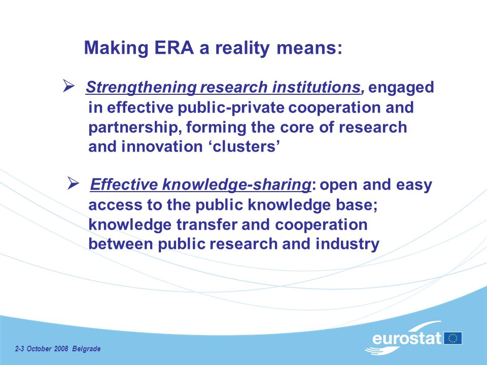 2-3 October 2008 Belgrade Making ERA a reality means: Strengthening research institutions, engaged in effective public-private cooperation and partnership, forming the core of research and innovation clusters Effective knowledge-sharing: open and easy access to the public knowledge base; knowledge transfer and cooperation between public research and industry