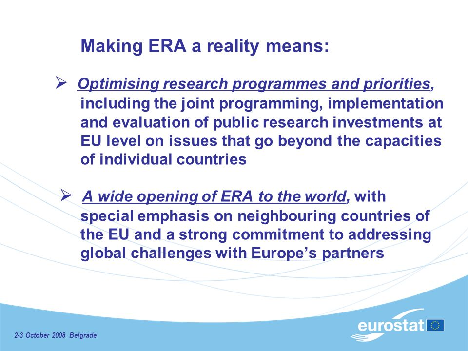 2-3 October 2008 Belgrade Making ERA a reality means: Optimising research programmes and priorities, including the joint programming, implementation and evaluation of public research investments at EU level on issues that go beyond the capacities of individual countries A wide opening of ERA to the world, with special emphasis on neighbouring countries of the EU and a strong commitment to addressing global challenges with Europes partners