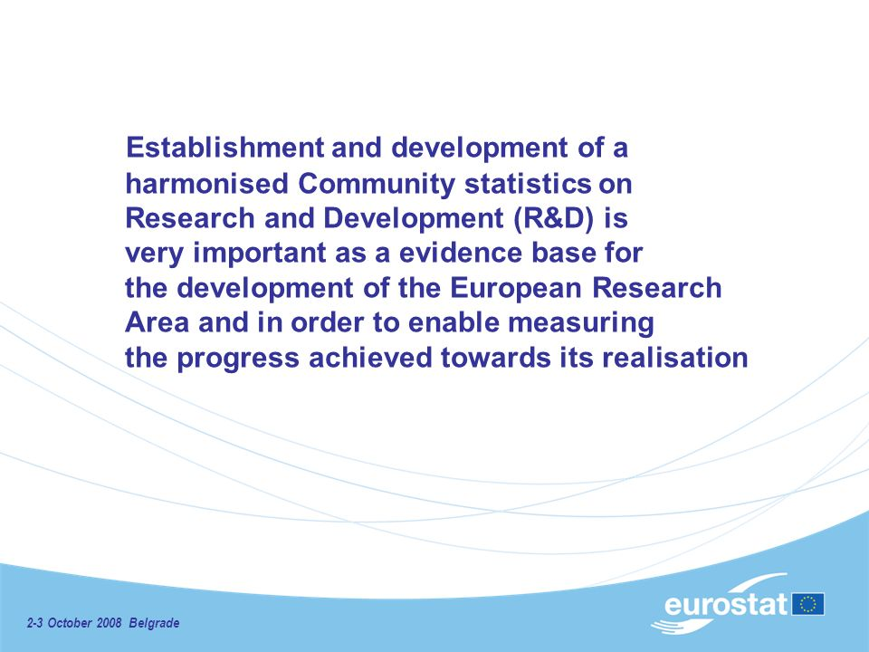 2-3 October 2008 Belgrade Establishment and development of a harmonised Community statistics on Research and Development (R&D) is very important as a evidence base for the development of the European Research Area and in order to enable measuring the progress achieved towards its realisation