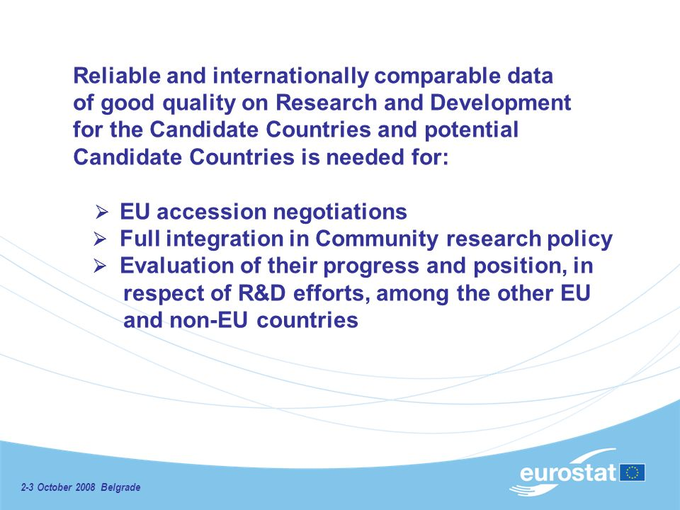 2-3 October 2008 Belgrade Reliable and internationally comparable data of good quality on Research and Development for the Candidate Countries and potential Candidate Countries is needed for: EU accession negotiations Full integration in Community research policy Evaluation of their progress and position, in respect of R&D efforts, among the other EU and non-EU countries