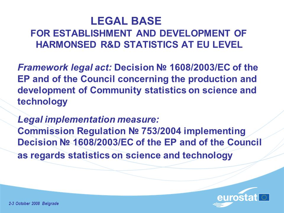 2-3 October 2008 Belgrade LEGAL BASE FOR ESTABLISHMENT AND DEVELOPMENT OF HARMONSED R&D STATISTICS AT EU LEVEL Framework legal act: Decision 1608/2003/EC of the EP and of the Council concerning the production and development of Community statistics on science and technology Legal implementation measure: Commission Regulation 753/2004 implementing Decision 1608/2003/EC of the EP and of the Council as regards statistics on science and technology