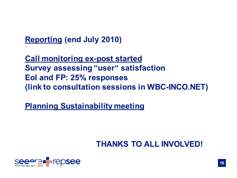 10 Reporting (end July 2010) Call monitoring ex-post started Survey assessing user satisfaction EoI and FP: 25% responses (link to consultation sessions in WBC-INCO.NET) Planning Sustainability meeting THANKS TO ALL INVOLVED!