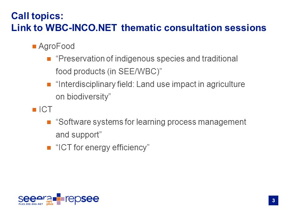 3 AgroFood Preservation of indigenous species and traditional food products (in SEE/WBC) Interdisciplinary field: Land use impact in agriculture on biodiversity ICT Software systems for learning process management and support ICT for energy efficiency Call topics: Link to WBC-INCO.NET thematic consultation sessions