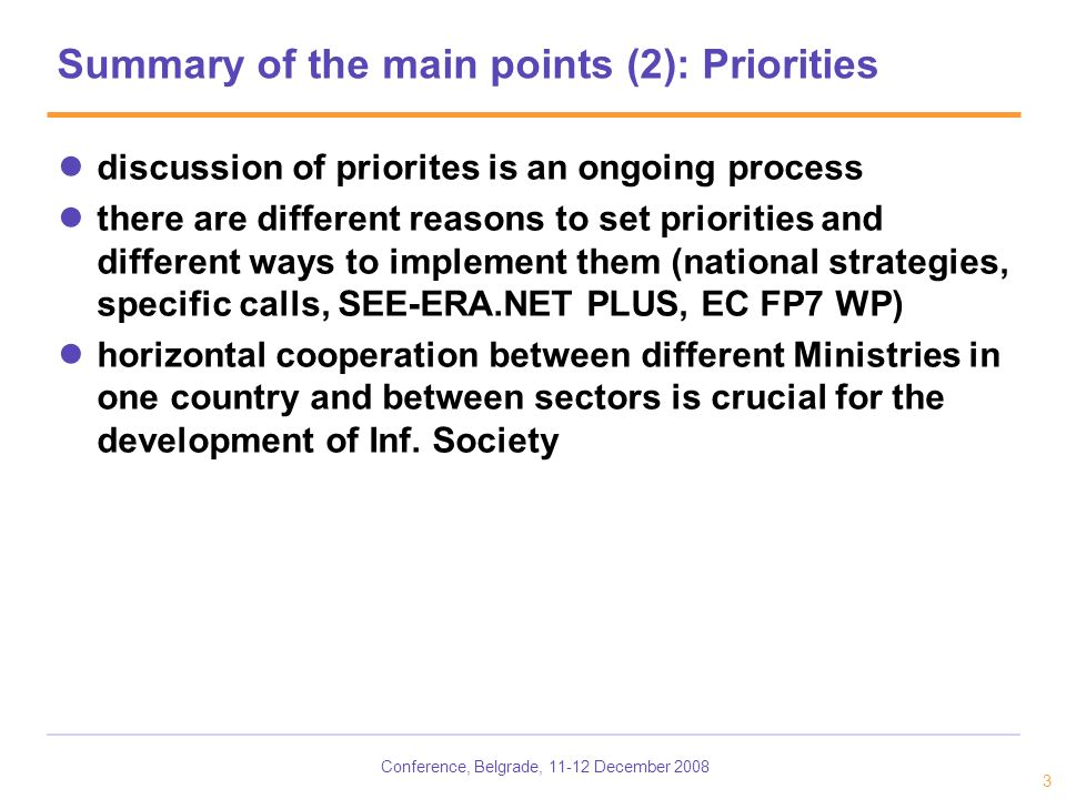 Conference, Belgrade, December Summary of the main points (2): Priorities discussion of priorites is an ongoing process there are different reasons to set priorities and different ways to implement them (national strategies, specific calls, SEE-ERA.NET PLUS, EC FP7 WP) horizontal cooperation between different Ministries in one country and between sectors is crucial for the development of Inf.