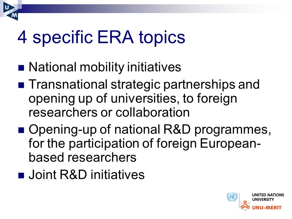 4 specific ERA topics National mobility initiatives Transnational strategic partnerships and opening up of universities, to foreign researchers or collaboration Opening-up of national R&D programmes, for the participation of foreign European- based researchers Joint R&D initiatives