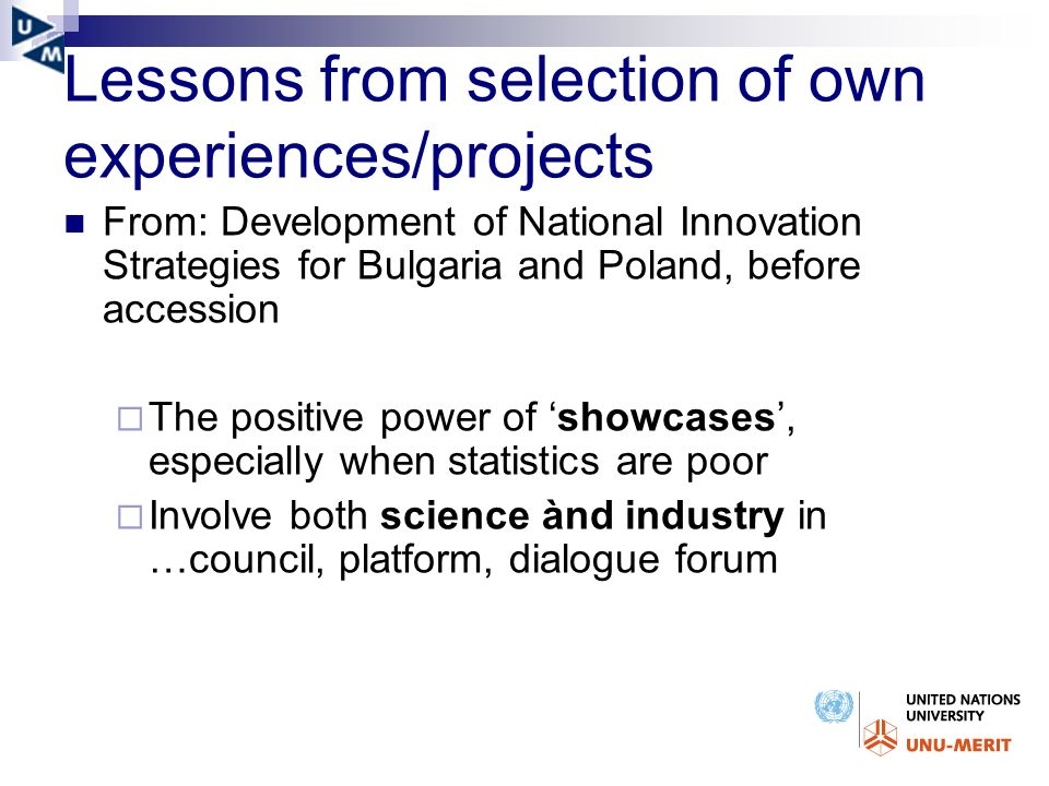 Lessons from selection of own experiences/projects From: Development of National Innovation Strategies for Bulgaria and Poland, before accession The positive power of showcases, especially when statistics are poor Involve both science ànd industry in …council, platform, dialogue forum