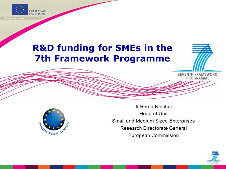Dr Bernd Reichert Head of Unit Small and Medium-Sized Enterprises Research Directorate General European Commission R&D funding for SMEs in the 7th Framework Programme