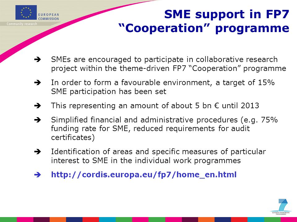 SMEs are encouraged to participate in collaborative research project within the theme-driven FP7 Cooperation programme In order to form a favourable environment, a target of 15% SME participation has been set This representing an amount of about 5 bn until 2013 Simplified financial and administrative procedures (e.g.