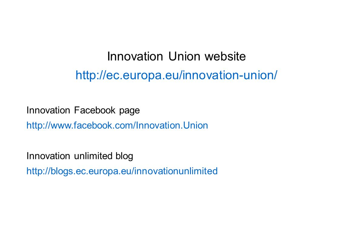 Innovation Union website http://ec.europa.eu/innovation-union/ Innovation Facebook page http://www.facebook.com/Innovation.Union Innovation unlimited blog http://blogs.ec.europa.eu/innovationunlimited