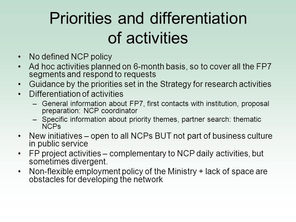 Priorities and differentiation of activities No defined NCP policy Ad hoc activities planned on 6-month basis, so to cover all the FP7 segments and respond to requests Guidance by the priorities set in the Strategy for research activities Differentiation of activities –General information about FP7, first contacts with institution, proposal preparation: NCP coordinator –Specific information about priority themes, partner search: thematic NCPs New initiatives – open to all NCPs BUT not part of business culture in public service FP project activities – complementary to NCP daily activities, but sometimes divergent.