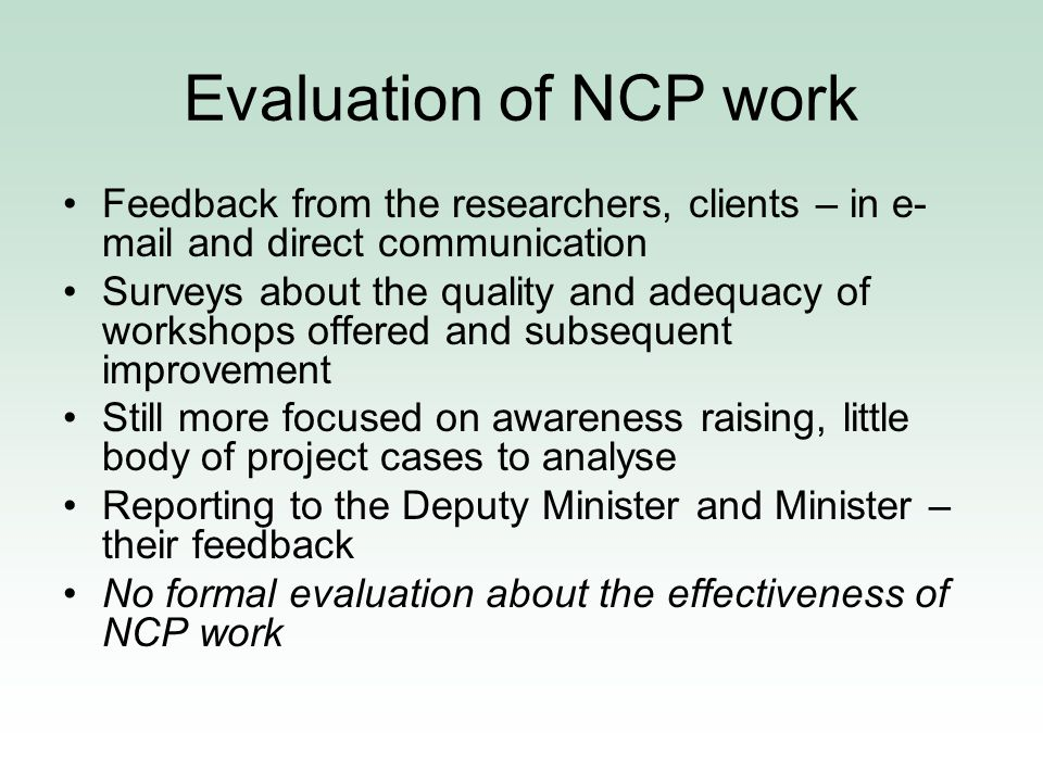 Evaluation of NCP work Feedback from the researchers, clients – in e- mail and direct communication Surveys about the quality and adequacy of workshops offered and subsequent improvement Still more focused on awareness raising, little body of project cases to analyse Reporting to the Deputy Minister and Minister – their feedback No formal evaluation about the effectiveness of NCP work