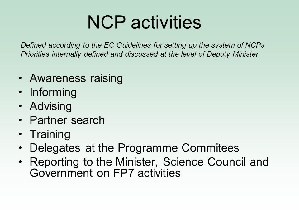 NCP activities Awareness raising Informing Advising Partner search Training Delegates at the Programme Commitees Reporting to the Minister, Science Council and Government on FP7 activities Defined according to the EC Guidelines for setting up the system of NCPs Priorities internally defined and discussed at the level of Deputy Minister
