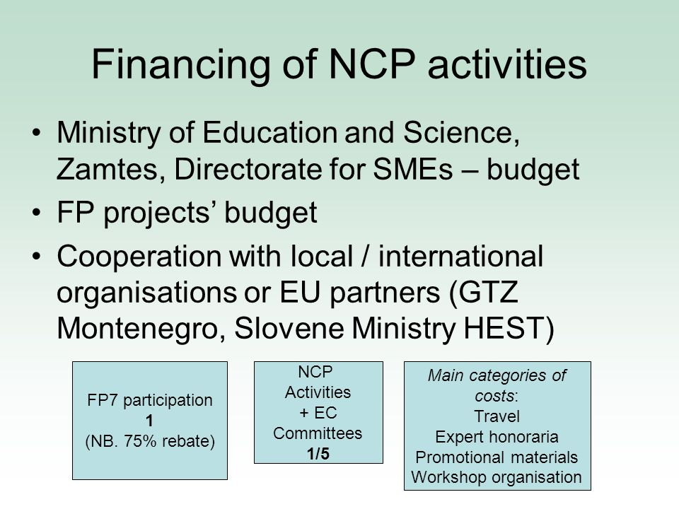 Financing of NCP activities Ministry of Education and Science, Zamtes, Directorate for SMEs – budget FP projects budget Cooperation with local / international organisations or EU partners (GTZ Montenegro, Slovene Ministry HEST) FP7 participation 1 (NB.