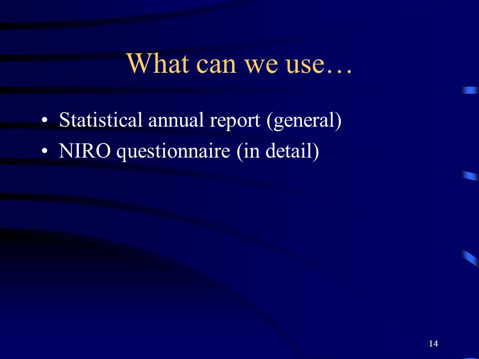 14 What can we use… Statistical annual report (general) NIRO questionnaire (in detail)