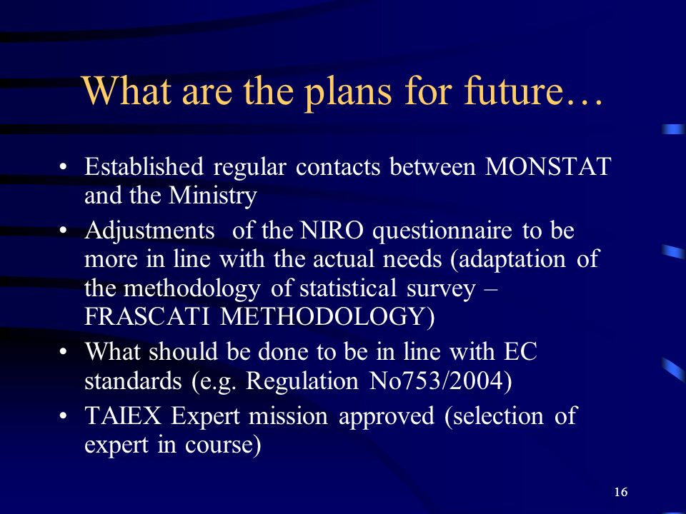 16 What are the plans for future… Established regular contacts between MONSTAT and the Ministry Adjustments of the NIRO questionnaire to be more in line with the actual needs (adaptation of the methodology of statistical survey – FRASCATI METHODOLOGY) What should be done to be in line with EC standards (e.g.