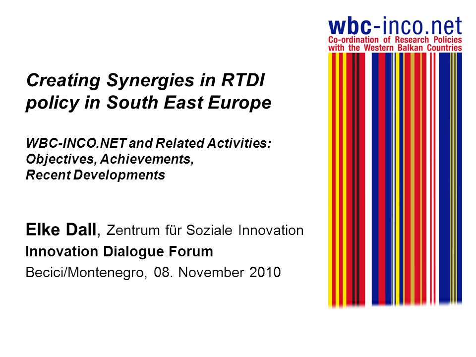 Creating Synergies in RTDI policy in South East Europe WBC-INCO.NET and Related Activities: Objectives, Achievements, Recent Developments Elke Dall, Zentrum für Soziale Innovation Innovation Dialogue Forum Becici/Montenegro, 08.