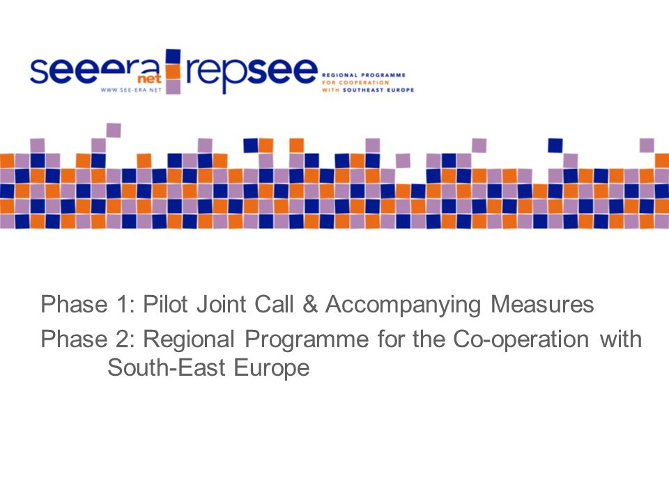 Phase 1: Pilot Joint Call & Accompanying Measures Phase 2: Regional Programme for the Co-operation with South-East Europe