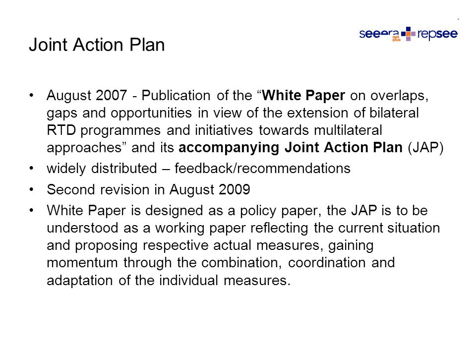 August Publication of the White Paper on overlaps, gaps and opportunities in view of the extension of bilateral RTD programmes and initiatives towards multilateral approaches and its accompanying Joint Action Plan (JAP) widely distributed – feedback/recommendations Second revision in August 2009 White Paper is designed as a policy paper, the JAP is to be understood as a working paper reflecting the current situation and proposing respective actual measures, gaining momentum through the combination, coordination and adaptation of the individual measures.