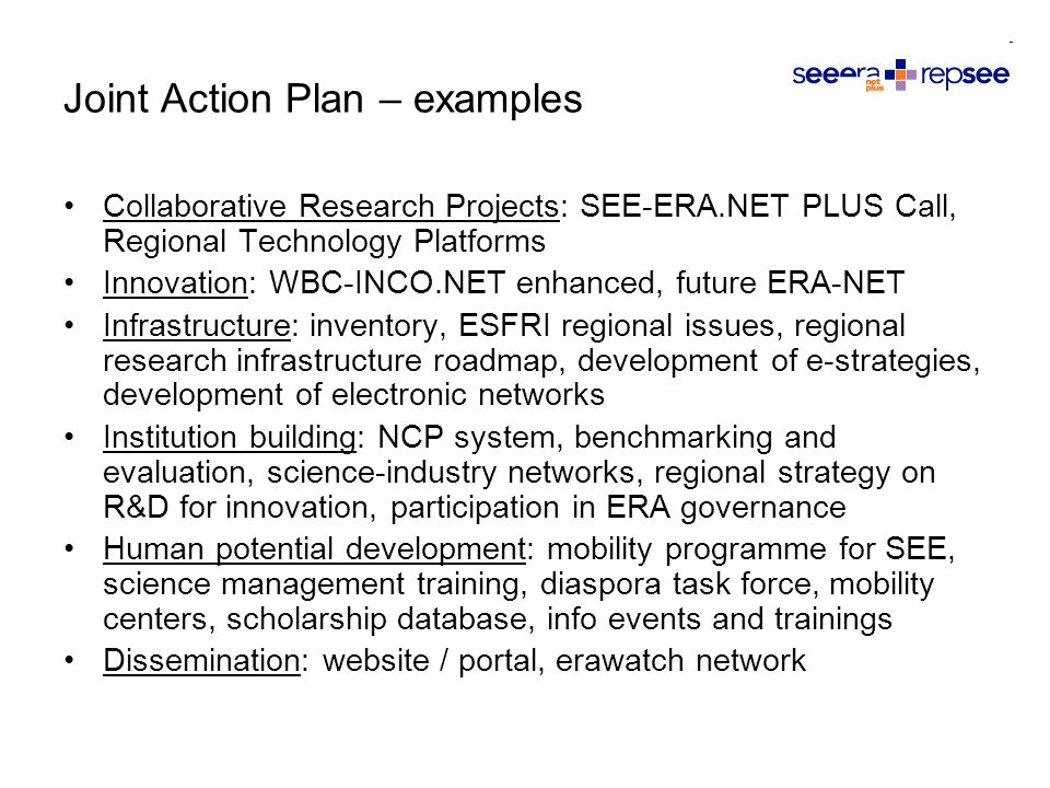 Collaborative Research Projects: SEE-ERA.NET PLUS Call, Regional Technology Platforms Innovation: WBC-INCO.NET enhanced, future ERA-NET Infrastructure: inventory, ESFRI regional issues, regional research infrastructure roadmap, development of e-strategies, development of electronic networks Institution building: NCP system, benchmarking and evaluation, science-industry networks, regional strategy on R&D for innovation, participation in ERA governance Human potential development: mobility programme for SEE, science management training, diaspora task force, mobility centers, scholarship database, info events and trainings Dissemination: website / portal, erawatch network Joint Action Plan – examples