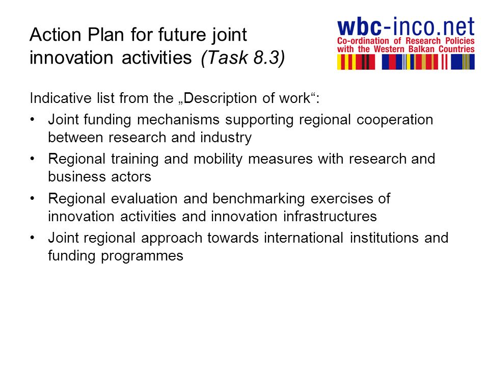 Action Plan for future joint innovation activities (Task 8.3) Indicative list from the Description of work: Joint funding mechanisms supporting regional cooperation between research and industry Regional training and mobility measures with research and business actors Regional evaluation and benchmarking exercises of innovation activities and innovation infrastructures Joint regional approach towards international institutions and funding programmes