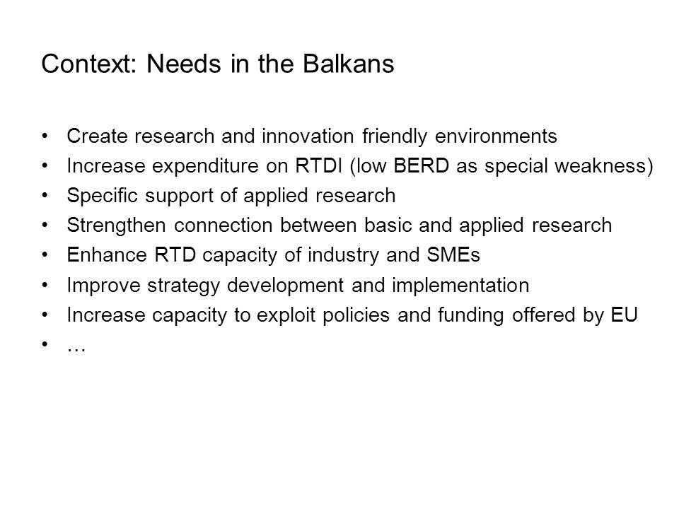 Context: Needs in the Balkans Create research and innovation friendly environments Increase expenditure on RTDI (low BERD as special weakness) Specific support of applied research Strengthen connection between basic and applied research Enhance RTD capacity of industry and SMEs Improve strategy development and implementation Increase capacity to exploit policies and funding offered by EU …