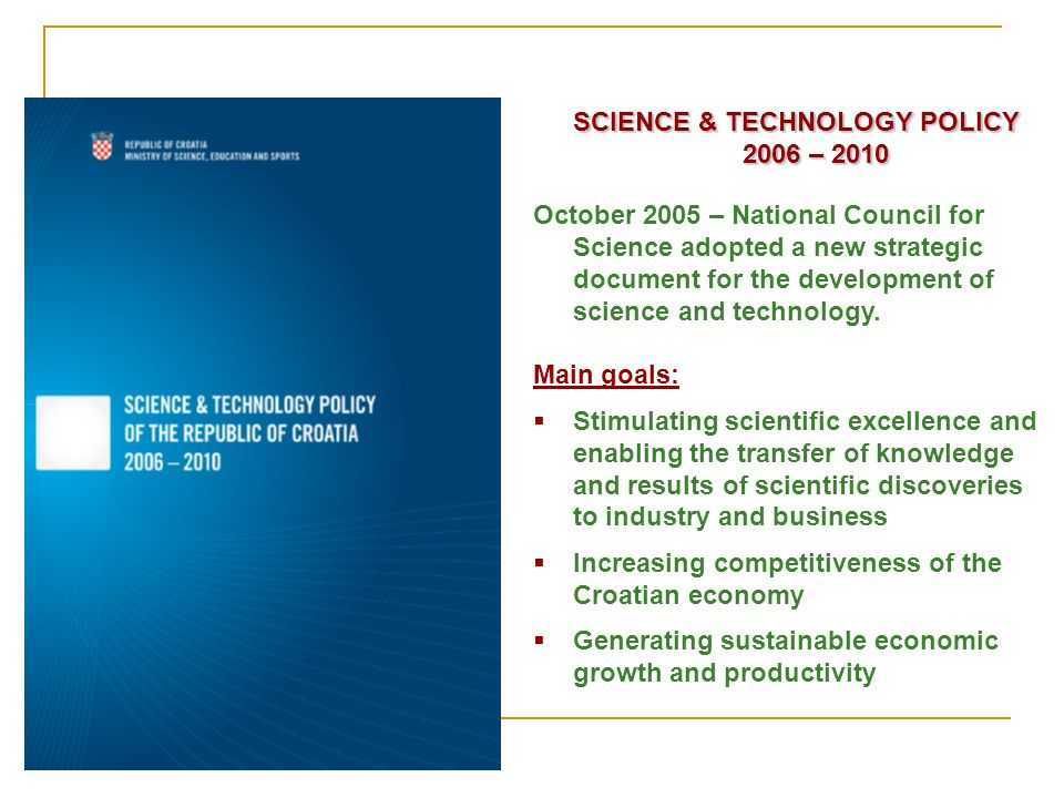 SCIENCE & TECHNOLOGY POLICY 2006 – 2010 October 2005 – National Council for Science adopted a new strategic document for the development of science and technology.