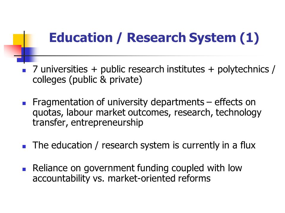 Education / Research System (1) 7 universities + public research institutes + polytechnics / colleges (public & private) Fragmentation of university departments – effects on quotas, labour market outcomes, research, technology transfer, entrepreneurship The education / research system is currently in a flux Reliance on government funding coupled with low accountability vs.