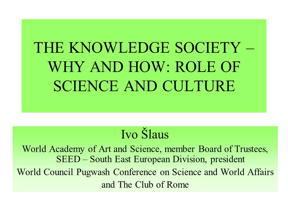 THE KNOWLEDGE SOCIETY – WHY AND HOW: ROLE OF SCIENCE AND CULTURE Ivo Šlaus World Academy of Art and Science, member Board of Trustees, SEED – South East European Division, president World Council Pugwash Conference on Science and World Affairs and The Club of Rome