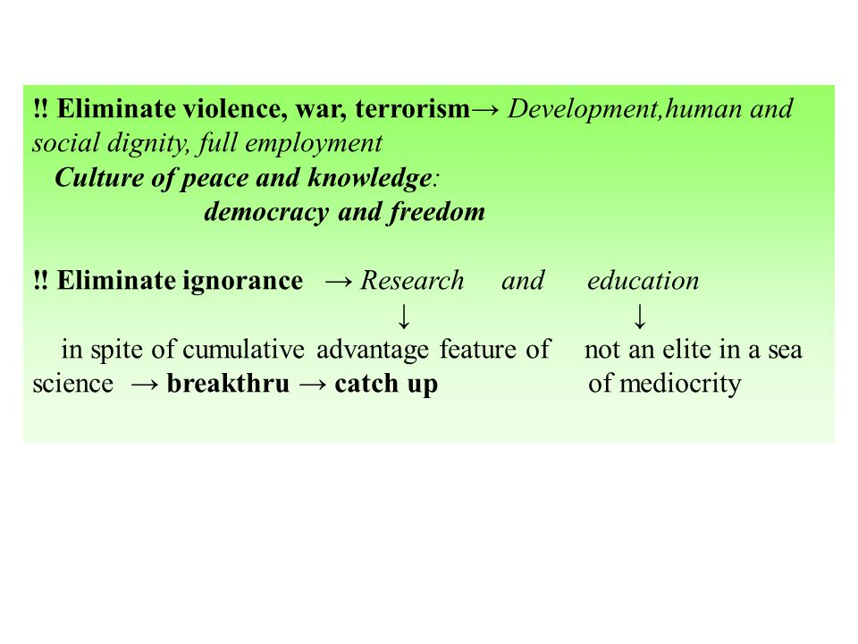 Eliminate violence, war, terrorism Development,human and social dignity, full employment Culture of peace and knowledge: democracy and freedom Eliminate ignorance Research and education in spite of cumulative advantage feature of not an elite in a sea science breakthru catch up of mediocrity