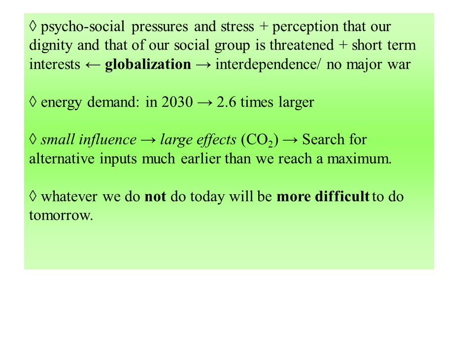 psycho-social pressures and stress + perception that our dignity and that of our social group is threatened + short term interests globalization interdependence/ no major war energy demand: in 2030 2.6 times larger small influence large effects (CO 2 ) Search for alternative inputs much earlier than we reach a maximum.