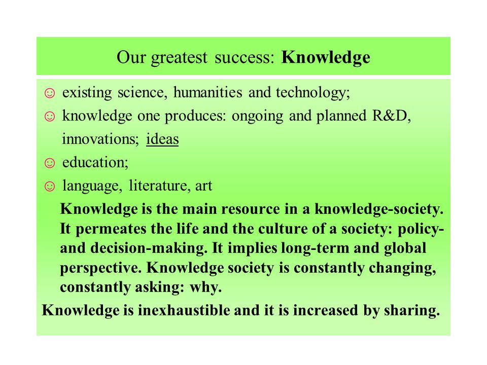 Our greatest success: Knowledge existing science, humanities and technology; knowledge one produces: ongoing and planned R&D, innovations; ideas education; language, literature, art Knowledge is the main resource in a knowledge-society.