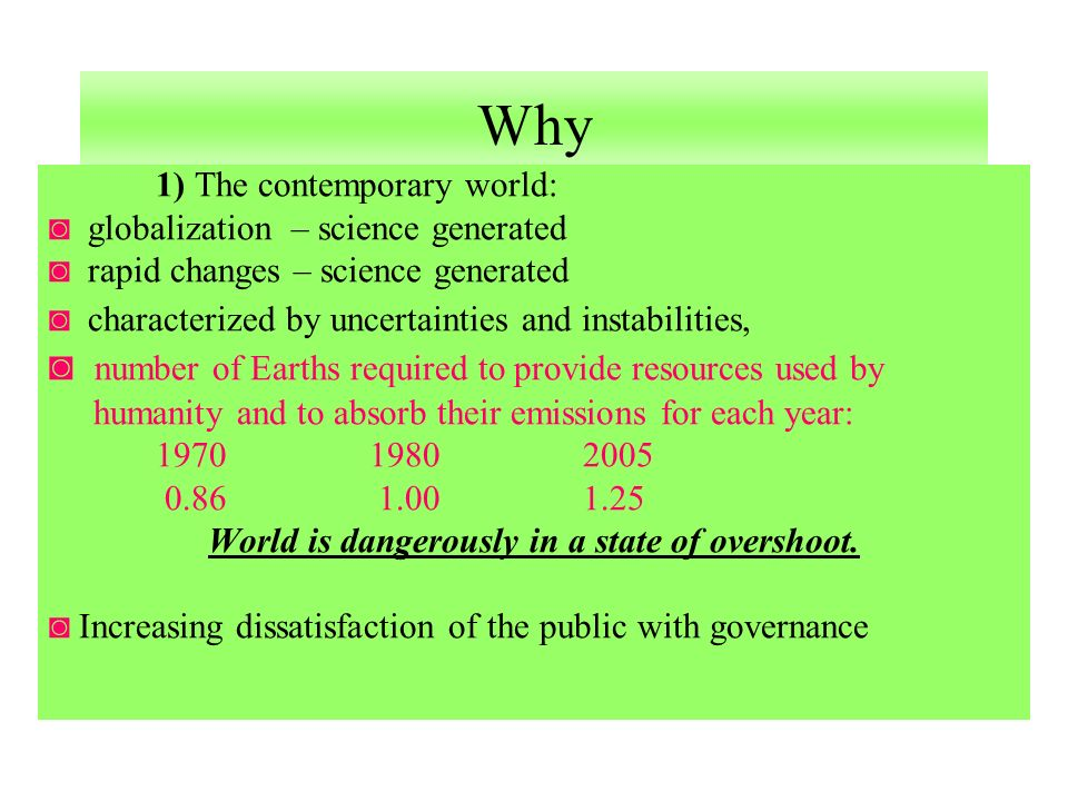 Why 1) The contemporary world: globalization – science generated rapid changes – science generated characterized by uncertainties and instabilities, number of Earths required to provide resources used by humanity and to absorb their emissions for each year: 197019802005 0.86 1.001.25 World is dangerously in a state of overshoot.
