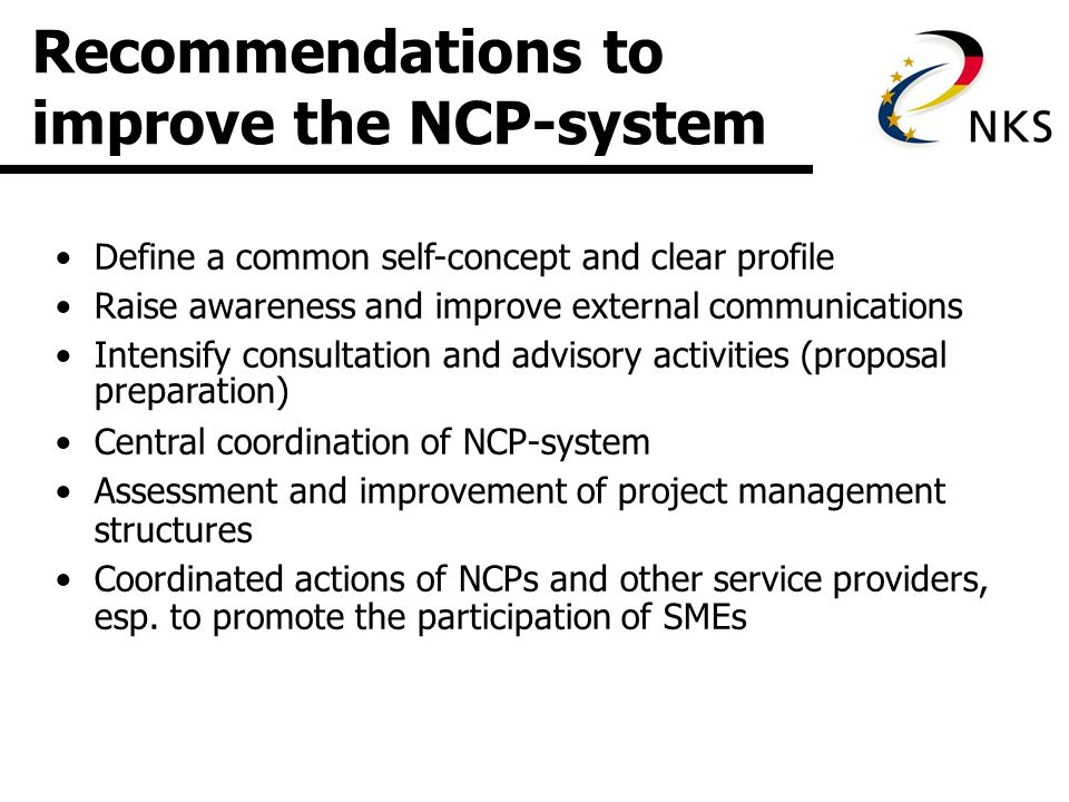 Recommendations to improve the NCP-system Define a common self-concept and clear profile Raise awareness and improve external communications Intensify consultation and advisory activities (proposal preparation) Central coordination of NCP-system Assessment and improvement of project management structures Coordinated actions of NCPs and other service providers, esp.