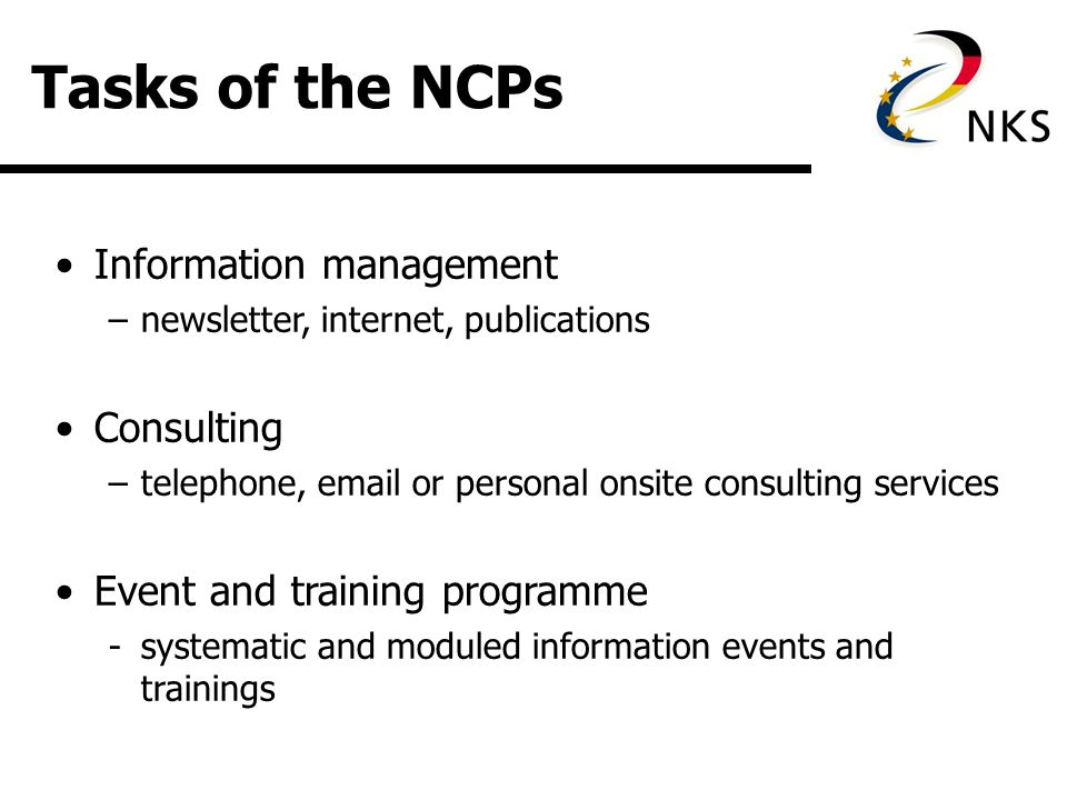 Tasks of the NCPs Information management –newsletter, internet, publications Consulting –telephone,  or personal onsite consulting services Event and training programme -systematic and moduled information events and trainings
