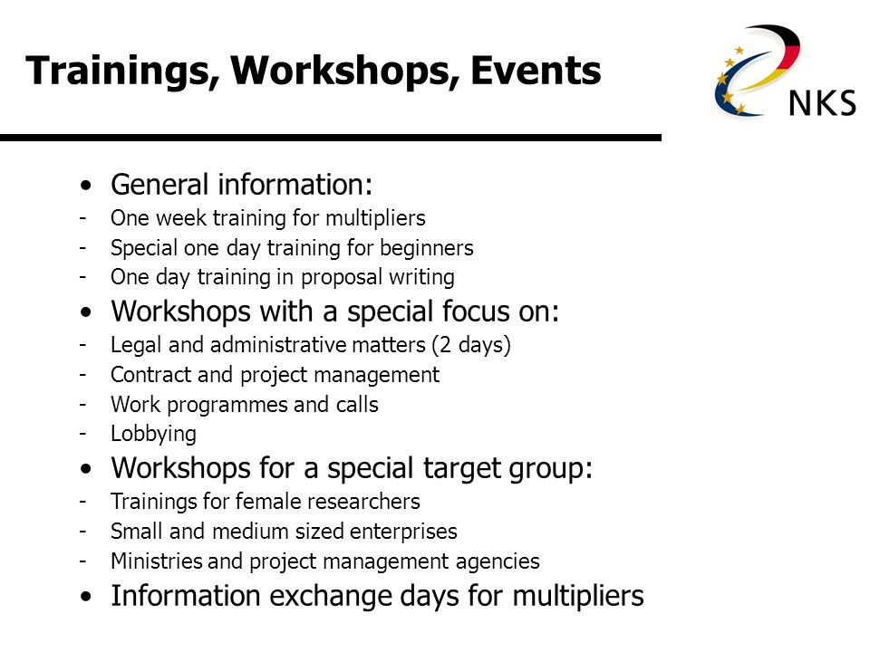 Trainings, Workshops, Events General information: -One week training for multipliers -Special one day training for beginners -One day training in proposal writing Workshops with a special focus on: -Legal and administrative matters (2 days) -Contract and project management -Work programmes and calls -Lobbying Workshops for a special target group: -Trainings for female researchers -Small and medium sized enterprises -Ministries and project management agencies Information exchange days for multipliers