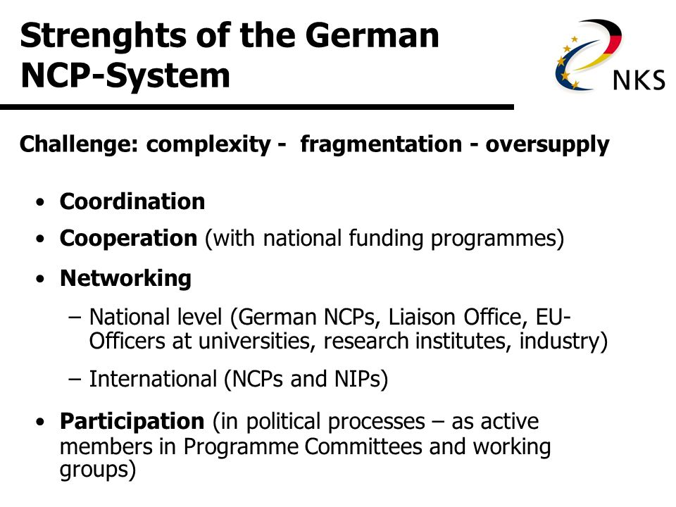 Strenghts of the German NCP-System Coordination Cooperation (with national funding programmes) Networking –National level (German NCPs, Liaison Office, EU- Officers at universities, research institutes, industry) –International (NCPs and NIPs) Participation (in political processes – as active members in Programme Committees and working groups) Challenge: complexity - fragmentation - oversupply