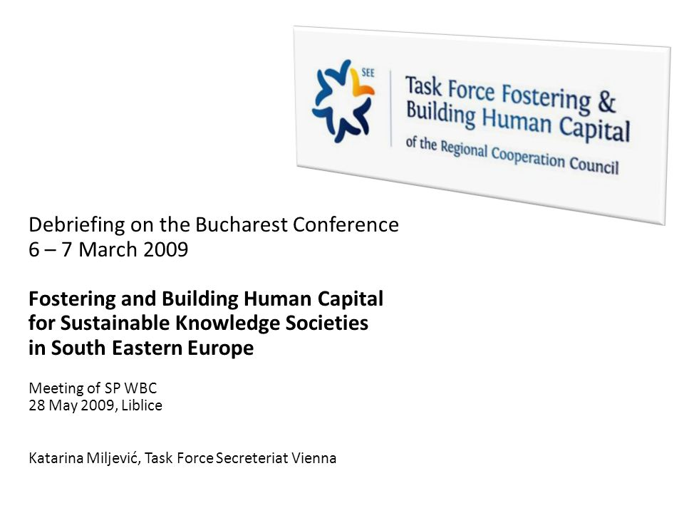 Debriefing on the Bucharest Conference 6 – 7 March 2009 Fostering and Building Human Capital for Sustainable Knowledge Societies in South Eastern Europe Meeting of SP WBC 28 May 2009, Liblice Katarina Miljević, Task Force Secreteriat Vienna
