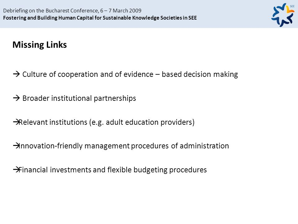 Debriefing on the Bucharest Conference, 6 – 7 March 2009 Fostering and Building Human Capital for Sustainable Knowledge Societies in SEE Missing Links Culture of cooperation and of evidence – based decision making Broader institutional partnerships Relevant institutions (e.g.