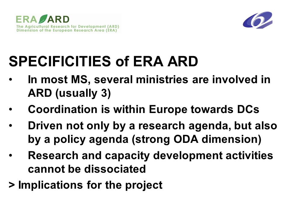 SPECIFICITIES of ERA ARD In most MS, several ministries are involved in ARD (usually 3) Coordination is within Europe towards DCs Driven not only by a research agenda, but also by a policy agenda (strong ODA dimension) Research and capacity development activities cannot be dissociated > Implications for the project