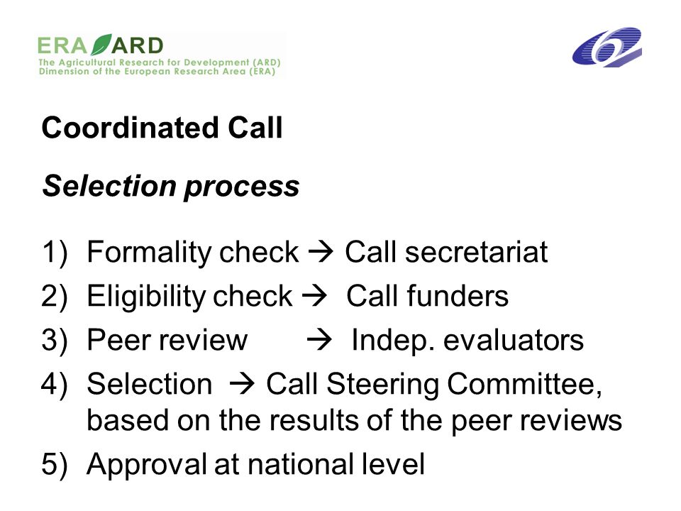 Coordinated Call Selection process 1)Formality check Call secretariat 2)Eligibility check Call funders 3)Peer review Indep.