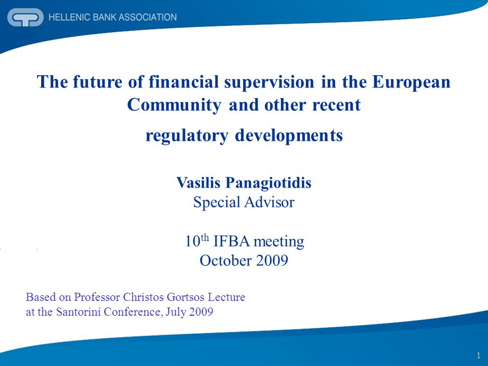 1 The future of financial supervision in the European Community and other recent regulatory developments Vasilis Panagiotidis Special Advisor 10 th IFBA meeting October 2009 Based on Professor Christos Gortsos Lecture at the Santorini Conference, July 2009