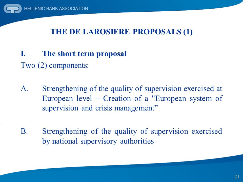 21 THE DE LAROSIERE PROPOSALS (1) I.The short term proposal Two (2) components: A.Strengthening of the quality of supervision exercised at European level – Creation of a European system of supervision and crisis management B.Strengthening of the quality of supervision exercised by national supervisory authorities