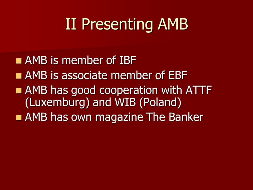 II Presenting AMB AMB is member of IBF AMB is member of IBF AMB is associate member of EBF AMB is associate member of EBF AMB has good cooperation with ATTF (Luxemburg) and WIB (Poland) AMB has good cooperation with ATTF (Luxemburg) and WIB (Poland) AMB has own magazine The Banker AMB has own magazine The Banker