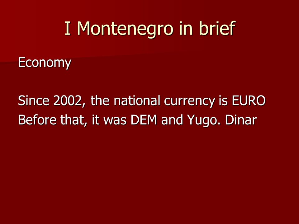 I Montenegro in brief Economy Since 2002, the national currency is EURO Before that, it was DEM and Yugo.