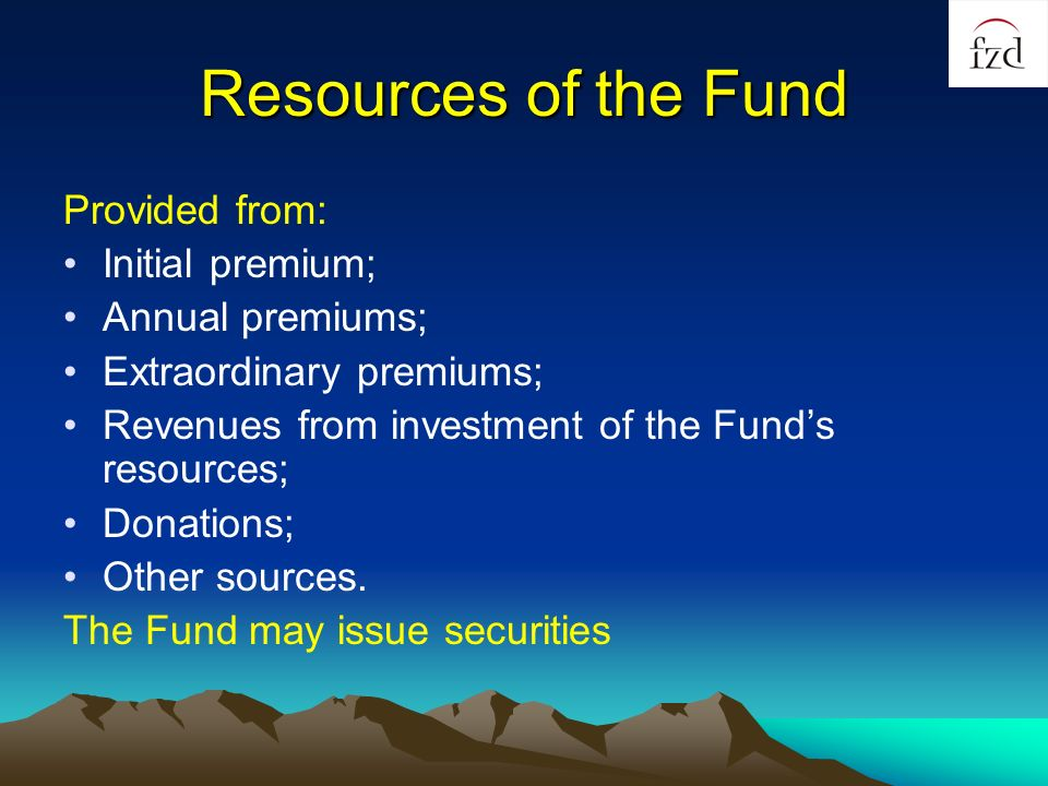 Resources of the Fund Provided from: Initial premium; Annual premiums; Extraordinary premiums; Revenues from investment of the Funds resources; Donations; Other sources.